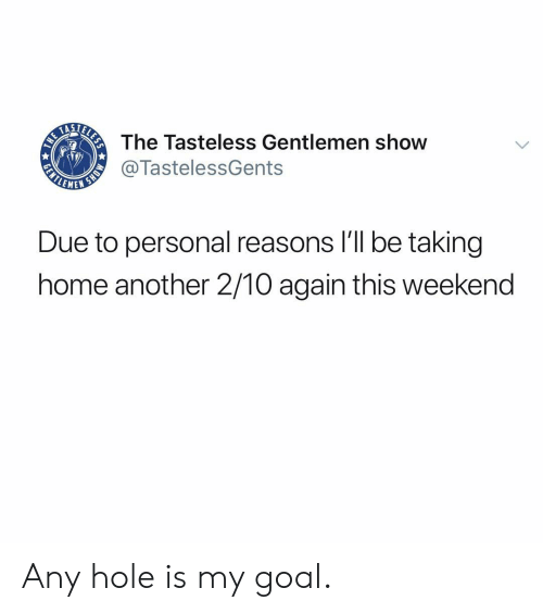 Memes, Goal, and Home: The Tasteless Gentlemen show  @TastelessGents  LEME  Due to personal reasons I'll be taking  home another 2/10 again this weekend Any hole is my goal.