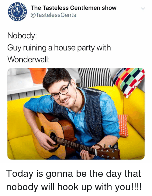 Memes, Party, and Wonderwall: The Tasteless Gentlemen show  @TastelessGents  LEME  Nobody:  Guy ruining a house party witlh  Wonderwall:  @thetastelessgen Today is gonna be the day that nobody will hook up with you!!!!