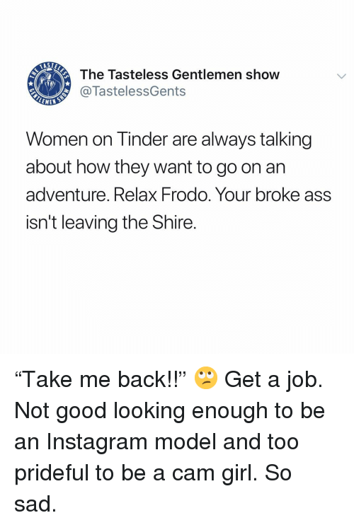 """Ass, Instagram, and Memes: The Tasteless Gentlemen show  @TastelessGents  LEME  Women on Tinder are always talking  about how they want to go on arn  adventure. Relax Frodo. Your broke ass  isn't leaving the Shire. """"Take me back!!"""" 🙄 Get a job. Not good looking enough to be an Instagram model and too prideful to be a cam girl. So sad."""