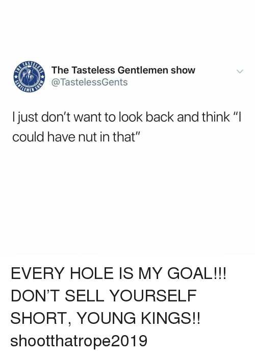 """mew: The Tasteless Gentlemen show  @TastelessGents  MEW  I just don't want to look back and think """"I  could have nut in that"""" EVERY HOLE IS MY GOAL!!! DON'T SELL YOURSELF SHORT, YOUNG KINGS!! shootthatrope2019"""