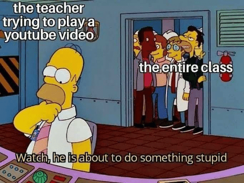 do something: the teacher  trying to play a  youtube video  MAN  the ențire class  Watch, he is about to do something stupid