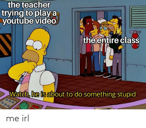do something: the teacher  trying to playa  youtube video  the entire class  Watch, he is about to do something stupid me irl