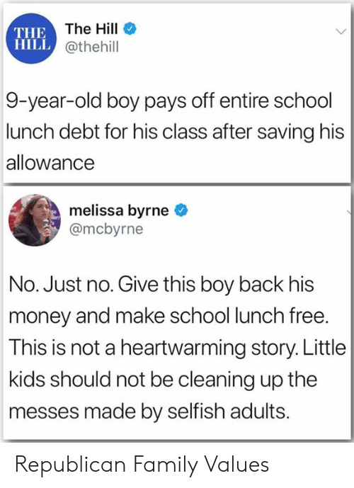 Family, Money, and School: THE The Hill  HILL @thehill  9-year-old boy pays off entire school  lunch debt for his class after saving his  allowance  melissa byrne  @mcbyrne  No. Just no. Give this boy back his  money and make school lunch free.  This is not a heartwarming story. Little  kids should not be cleaning up the  messes made by selfish adults. Republican Family Values