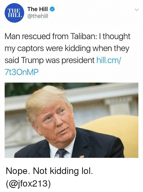 taliban: THE  The Hill  HILL @thehill  Man rescued from Taliban: I thought  my captors were kidding when they  said Trump was president hill.cm/  7t3OnMP Nope. Not kidding lol. (@jfox213)