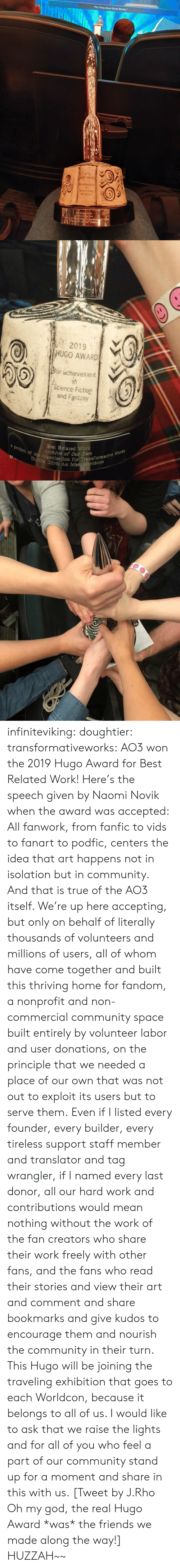 "Behalf: The Thing About Ghost Stories,""  2019  HUGO AWARD  Sor achieventt  Soence Fiction  and Fanta  BeRelate Wark  Aedre of Cur Own  arlketion for 1ransformacive Wcks  OA Kelsh Workde   a  2019  HUGO AWARD  or achievennent  (Science Fiction  and Faritasy  a project of the Organization for Transformative Works  Dubiln 2019: An Irish eridcon  Best Related Work  Archive of Our Own infiniteviking: doughtier:  transformativeworks:  AO3 won the 2019 Hugo Award for Best Related Work! Here's the speech given by Naomi Novik when the award was accepted:  All fanwork, from fanfic to vids to fanart to podfic, centers the idea that art happens not in isolation but in community. And that is true of the AO3 itself. We're up here accepting, but only on behalf of literally thousands of volunteers and millions of users, all of whom have come together and built this thriving home for fandom, a nonprofit and non-commercial community space built entirely by volunteer labor and user donations, on the principle that we needed a place of our own that was not out to exploit its users but to serve them. Even if I listed every founder, every builder, every tireless support staff member and translator and tag wrangler, if I named every last donor, all our hard work and contributions would mean nothing without the work of the fan creators who share their work freely with other fans, and the fans who read their stories and view their art and comment and share bookmarks and give kudos to encourage them and nourish the community in their turn. This Hugo will be joining the traveling exhibition that goes to each Worldcon, because it belongs to all of us. I would like to ask that we raise the lights and for all of you who feel a part of our community stand up for a moment and share in this with us.   [Tweet by J.Rho Oh my god, the real Hugo Award *was* the friends we made along the way!]  HUZZAH~~"
