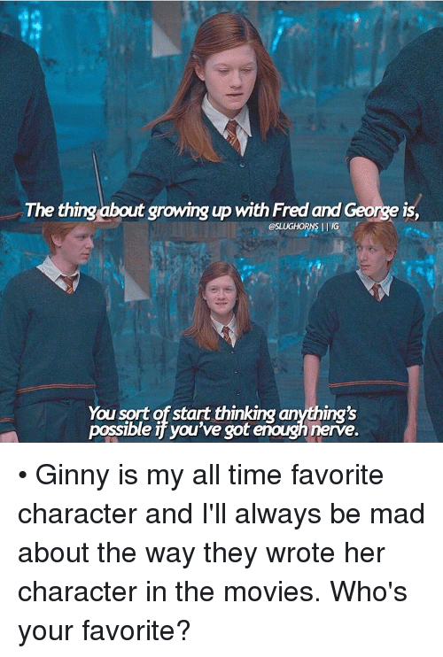 ginny's: The thing about growing up with Fred and George is,  @SLUGHORNS IG  You sort of start thinking anything's  possible you've got enoughnerve. • Ginny is my all time favorite character and I'll always be mad about the way they wrote her character in the movies. Who's your favorite?