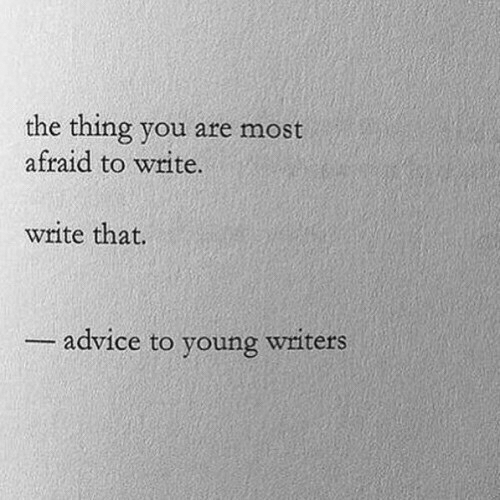 Advice, The Thing, and Thing: the thing you are most  afraid to write.  write that.  advice to young witers