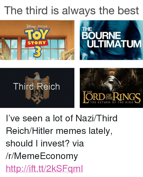 """third reich: The third is always the best  DEp PIXAR  TOY  THE  BOURNE  ULTIMATUM  STORY  Third Reich  THE  ORDİhRINGS  OF  THE  THE RETuRN OF THE KING <p>I&rsquo;ve seen a lot of Nazi/Third Reich/Hitler memes lately, should I invest? via /r/MemeEconomy <a href=""""http://ift.tt/2kSFqmI"""">http://ift.tt/2kSFqmI</a></p>"""