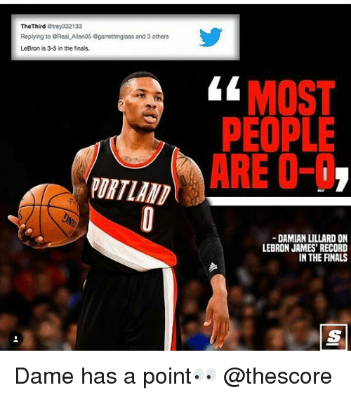 Dames: The Third  Strey332133  Replying to eReal Allen05 Ggarrettmglass and 3 others  LeBron is 3-5 in the finals.  MOST  PEOPLE  ARE O-I  DAMIAN LILLARD ON  LEBRON JAMES' RECORD  IN THE FINALS Dame has a point👀 @thescore