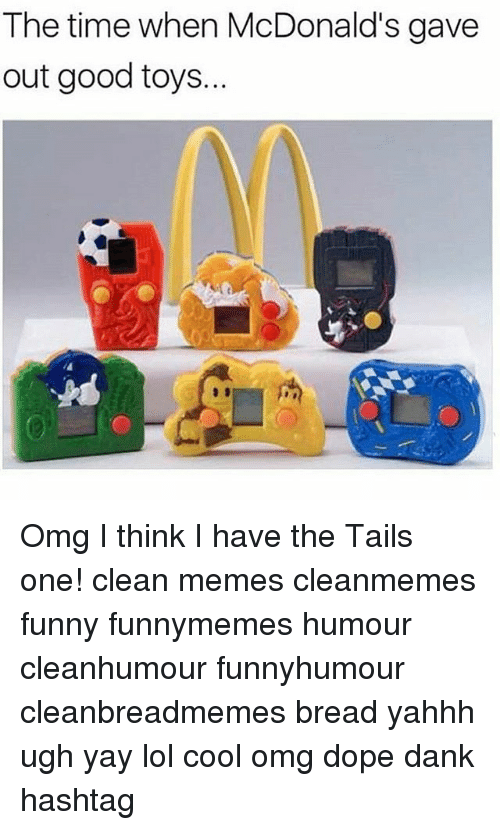 Clean Memes: The time when McDonald's gave  out good toys... Omg I think I have the Tails one! clean memes cleanmemes funny funnymemes humour cleanhumour funnyhumour cleanbreadmemes bread yahhh ugh yay lol cool omg dope dank hashtag