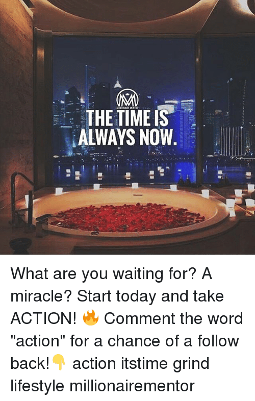 """what ares: THE TIMEIS  ALWAYS NOW What are you waiting for? A miracle? Start today and take ACTION! 🔥 Comment the word """"action"""" for a chance of a follow back!👇 action itstime grind lifestyle millionairementor"""