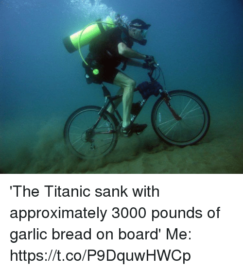 Titanic, Garlic Bread, and Girl Memes: 'The Titanic sank with approximately 3000 pounds of garlic bread on board'   Me: https://t.co/P9DquwHWCp