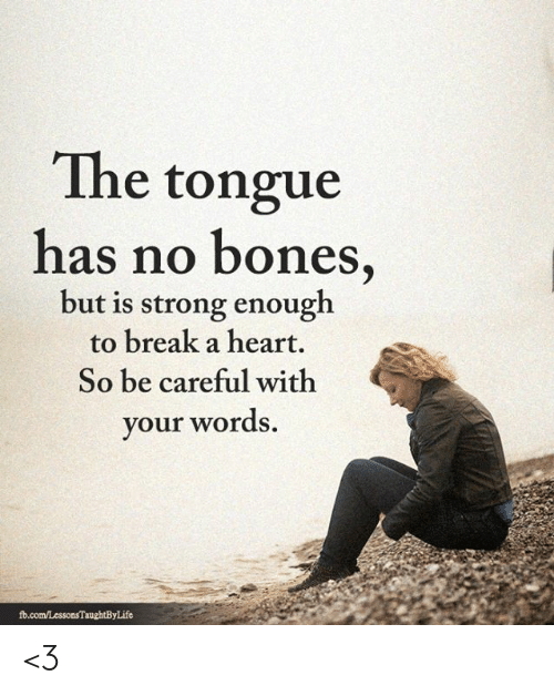 fb.com: The tongue  has no bones,  but is strong enough  to break a heart.  So be careful with  your words.  fb.com/LessonsTaughtByLife <3
