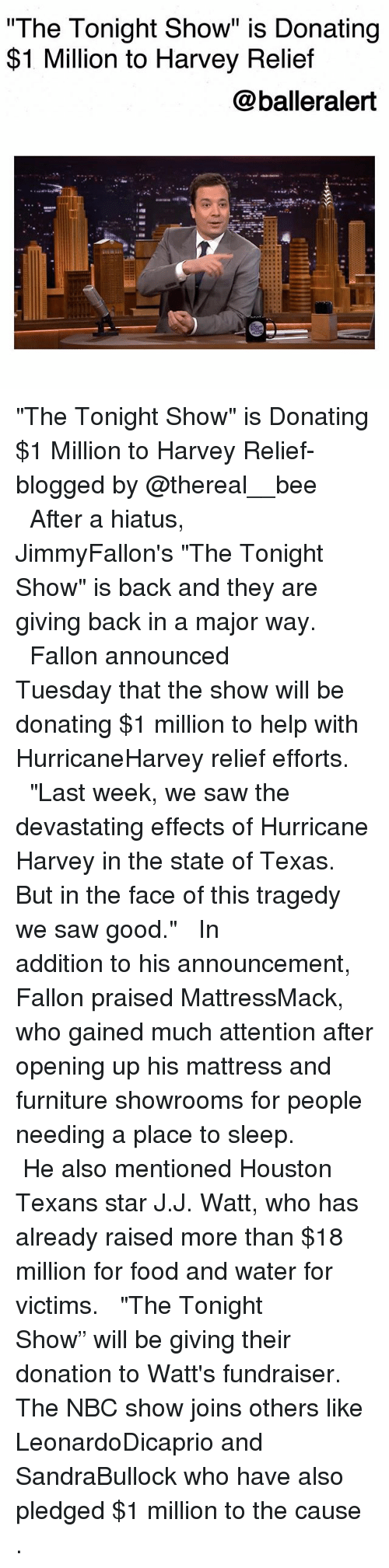 """Houston Texans: The Tonight Show"""" is Donating  $1 Million to Harvey Relief  @balleralert  s@汽. """"The Tonight Show"""" is Donating $1 Million to Harvey Relief-blogged by @thereal__bee ⠀⠀⠀⠀⠀⠀⠀⠀⠀ ⠀⠀ After a hiatus, JimmyFallon's """"The Tonight Show"""" is back and they are giving back in a major way. ⠀⠀⠀⠀⠀⠀⠀⠀⠀ ⠀⠀ Fallon announced Tuesday that the show will be donating $1 million to help with HurricaneHarvey relief efforts. ⠀⠀⠀⠀⠀⠀⠀⠀⠀ ⠀⠀ """"Last week, we saw the devastating effects of Hurricane Harvey in the state of Texas. But in the face of this tragedy we saw good."""" ⠀⠀⠀⠀⠀⠀⠀⠀⠀ ⠀⠀ In addition to his announcement, Fallon praised MattressMack, who gained much attention after opening up his mattress and furniture showrooms for people needing a place to sleep. ⠀⠀⠀⠀⠀⠀⠀⠀⠀ ⠀⠀ He also mentioned Houston Texans star J.J. Watt, who has already raised more than $18 million for food and water for victims. ⠀⠀⠀⠀⠀⠀⠀⠀⠀ ⠀⠀ """"The Tonight Show"""" will be giving their donation to Watt's fundraiser. The NBC show joins others like LeonardoDicaprio and SandraBullock who have also pledged $1 million to the cause ."""