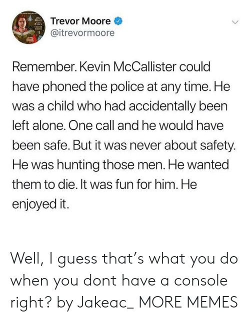 Kevin McCallister: The  torr  Trevor Moore  TREOOR  @itrevormoore  Remember. Kevin McCallister could  have phoned the police at any time. He  was a child who had accidentally been  left alone. One call and he would have  been safe. But it was never about safety.  He was hunting those men. He wanted  them to die. It was fun for him. He  enjoyed it. Well, I guess that's what you do when you dont have a console right? by Jakeac_ MORE MEMES