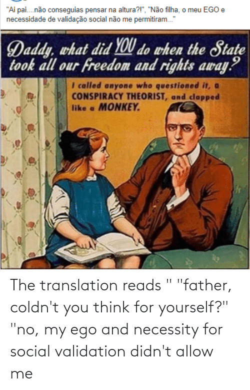 """validation: The translation reads """" """"father, coldn't you think for yourself?"""" """"no, my ego and necessity for social validation didn't allow me"""