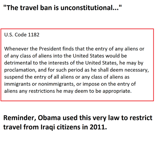 "suspenders: ""The travel ban is unconstitutional...""  U.S. Code 1182  Whenever the President finds that the entry of any aliens or  of any class of aliens into the United States would be  detrimental to the interests of the United States, he may by  proclamation, and for such period as he shall deem necessary,  suspend the entry of all aliens or any class of aliens as  immigrants or nonimmigrants, or impose on the entry of  aliens any restrictions he may deem to be appropriate.  Reminder, Obama used this very law to restrict  travel from Iraqi citizens in 2011."
