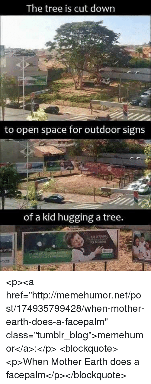 """facepalm: The tree is cut down  to open space for outdoor signs  of a kid hugging a tree. <p><a href=""""http://memehumor.net/post/174935799428/when-mother-earth-does-a-facepalm"""" class=""""tumblr_blog"""">memehumor</a>:</p>  <blockquote><p>When Mother Earth does a facepalm</p></blockquote>"""