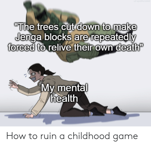 "Death, Game, and How To: ""The trees cut down to make  Jenga blocks are repeatedly  forced to relive their own death""  My mental  health How to ruin a childhood game"