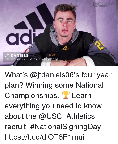 usc athletics: THE  TRIBUNE  ad  adidas  JT DANIELS  USC TROJANS / #2 NATIONALLY  ALL-STAP  DOB What's @jtdaniels06's four year plan?  Winning some National Championships. 🏆  Learn everything you need to know about the @USC_Athletics recruit. #NationalSigningDay https://t.co/diOT8P1mui