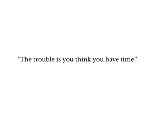 """Time, Think, and You: """"The trouble is you think you have time."""""""