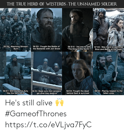 """Alive, Memes, and Respect: THE TRUE HERO OF WESTEROS- THE UN-NAMED SOLDIER  S6 E10 3rd one to yelS7 E3-Was there to welcome  """"The Kinglinthe North Bran and Meera at the Gate  S5 E% Watching Shireen,  Burn  S6 E9-Fought the Battle of  the Bastards with Jon Snow  S8 E1-Still doing his duty  like the hero he is  S8 E3- Fought the dead  behind Sam & survived  S8 E4 - Paying respect to the  fallen ones.  S8 E2-Made sure that Lanisters  get what they deserve He's still alive 🙌 #GameofThrones https://t.co/eVLjva7FyC"""