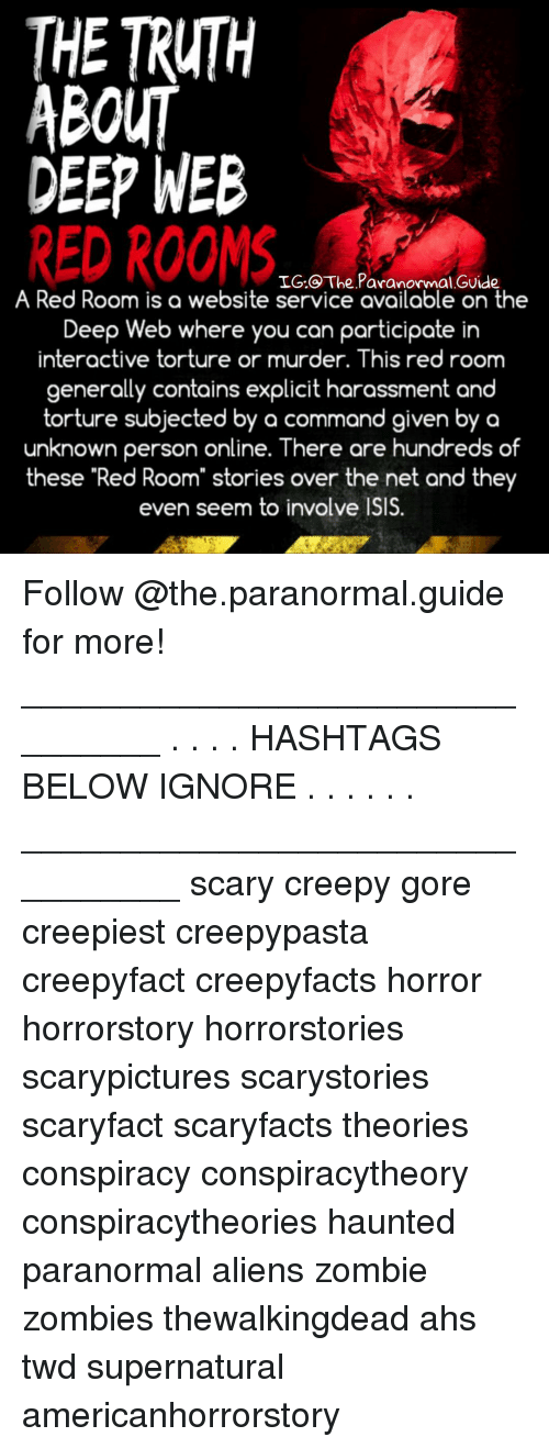 """ahs: THE TRUTH  ABOUT  DEEP WEB  RED ROOMS  IG.@ The Paranormal GUide  A Red Room is a website service available on the  Deep Web where you can participate in  interactive torture or murder. This red room  generally contains explicit harassment and  torture subjected by a command given by a  unknown person online. There are hundreds of  these """"Red Room"""" stories over the net and they  even seem to involve ISIS. Follow @the.paranormal.guide for more! ________________________________ . . . . HASHTAGS BELOW IGNORE . . . . . . _________________________________ scary creepy gore creepiest creepypasta creepyfact creepyfacts horror horrorstory horrorstories scarypictures scarystories scaryfact scaryfacts theories conspiracy conspiracytheory conspiracytheories haunted paranormal aliens zombie zombies thewalkingdead ahs twd supernatural americanhorrorstory"""