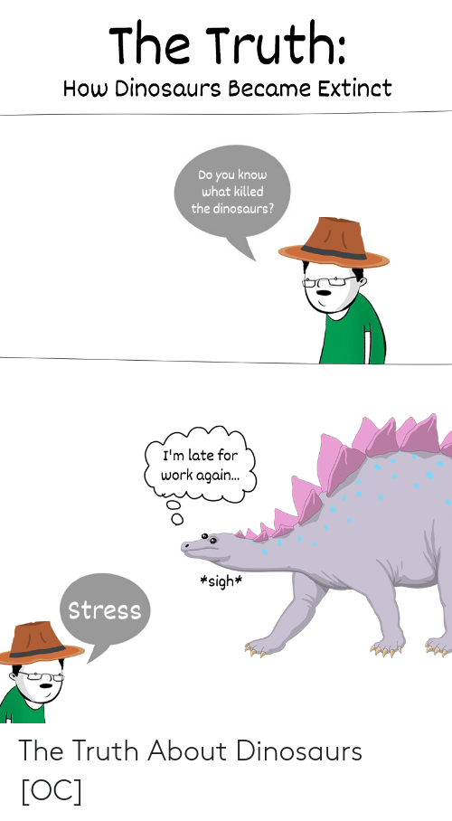 Late For Work: The Truth:  How Dinosaurs Became Extinct  Do you know  what killed  the dinosaurs?  I'm late for  work again..  *sigh*  Stress The Truth About Dinosaurs [OC]