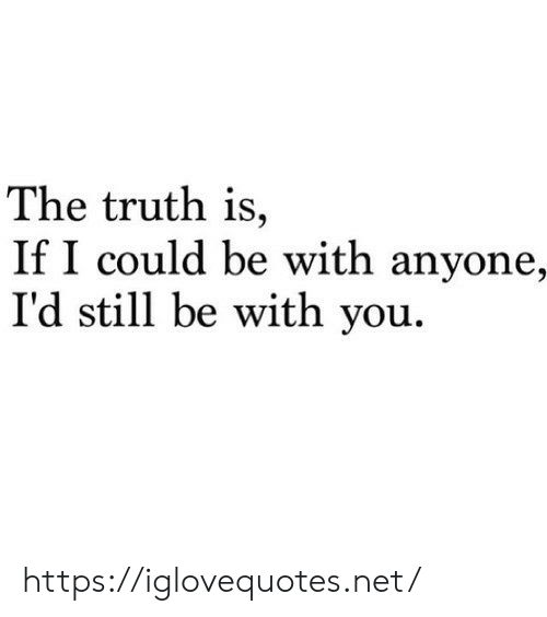 If I Could: The truth is,  If I could be with anyone,  I'd still be with you. https://iglovequotes.net/