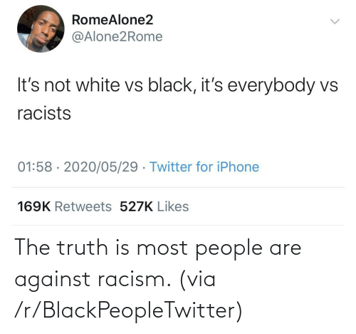 Against: The truth is most people are against racism. (via /r/BlackPeopleTwitter)