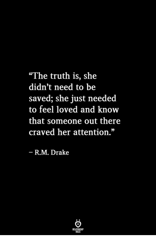 "Drake, Truth, and Her: ""The truth is, she  didn't need to be  saved; she just needed  to feel loved and know  that someone out there  craved her attention.""  R.M. Drake"