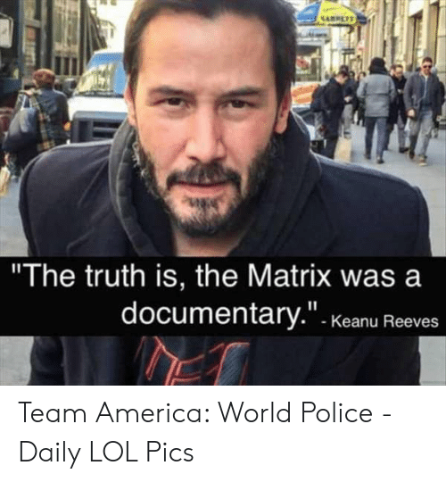 """America World: """"The truth is, the Matrix was a  documentary."""". Kkeanu Reeves Team America: World Police - Daily LOL Pics"""