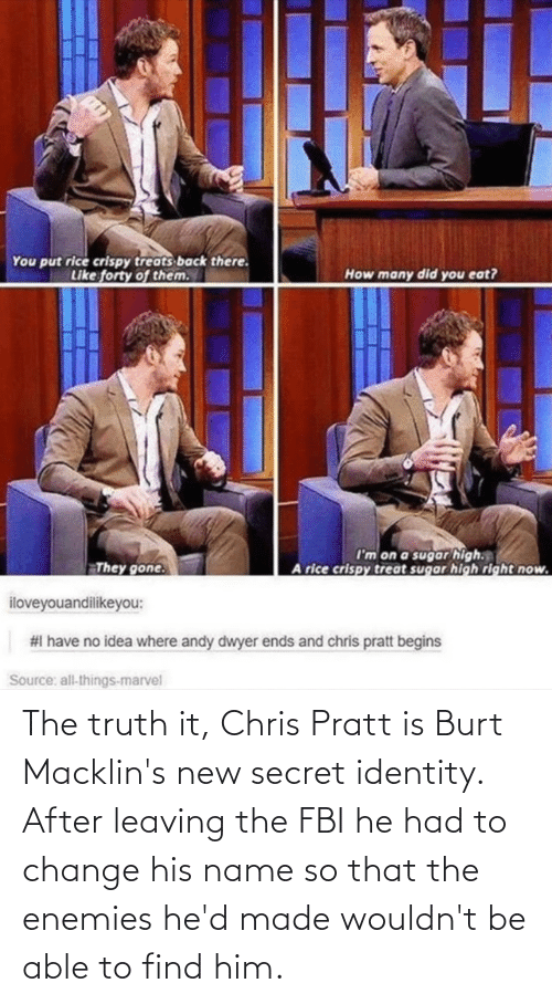 leaving: The truth it, Chris Pratt is Burt Macklin's new secret identity. After leaving the FBI he had to change his name so that the enemies he'd made wouldn't be able to find him.