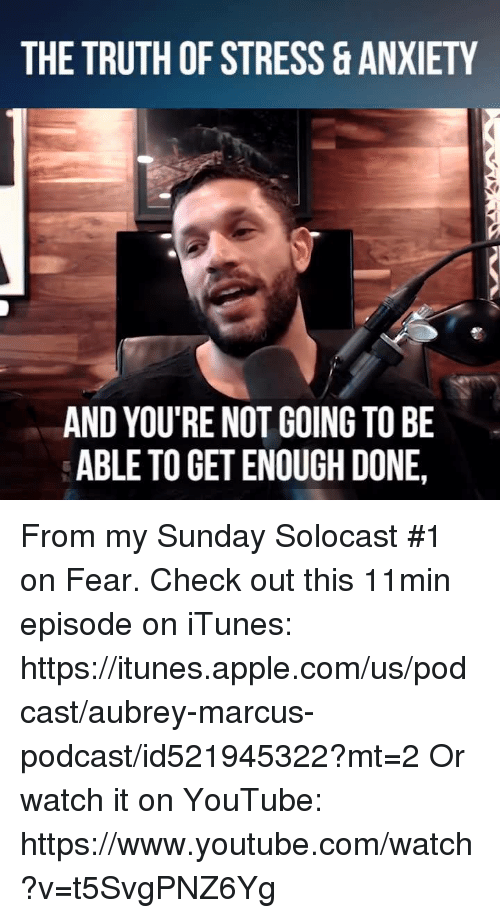 aubrey: THE TRUTH OF STRESS ANXIETY  AND YOU'RE NOT GOING TO BE  ABLE TO GET ENOUGH DONE From my Sunday Solocast #1 on Fear.  Check out this 11min episode on iTunes: https://itunes.apple.com/us/podcast/aubrey-marcus-podcast/id521945322?mt=2  Or watch it on YouTube: https://www.youtube.com/watch?v=t5SvgPNZ6Yg