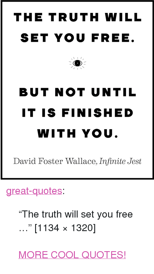 "Tumblr, Blog, and Cool: THE TRUTH WILL  SET YOU FREE  BUT NOT UNTIL  IT IS FINISHED  WITH YOU  David Foster Wallace, Infinite Jest <p><a href=""http://great-quotes.tumblr.com/post/154714401697/the-truth-will-set-you-free-1134-1320-more"" class=""tumblr_blog"">great-quotes</a>:</p>  <blockquote><p>""The truth will set you free …"" [1134 × 1320]<br/><br/><a href=""http://cool-quotes.net/"">MORE COOL QUOTES!</a></p></blockquote>"