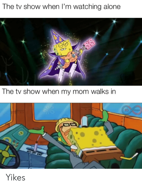 gg: The tv show when I'm watching alone  GG  The tv show when my mom walks in  JO ours  DZR Yikes