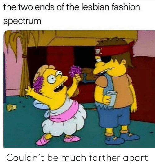 Fashion, Lesbian, and Spectrum: the two ends of the lesbian fashion  spectrum Couldn't be much farther apart