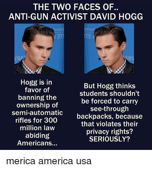 two faces: THE TWO FACES OF.  ANTI-GUN ACTIVIST DAVID HOGG  Hogg is in  favor of  banning the  ownership of  semi-automatic  rifles for 300  million law  abiding  Americans...  But Hogg thinks  students shouldn't  be forced to carry  see-through  backpacks, because  that violates their  privacy rights?  SERIOUSLY? merica america usa
