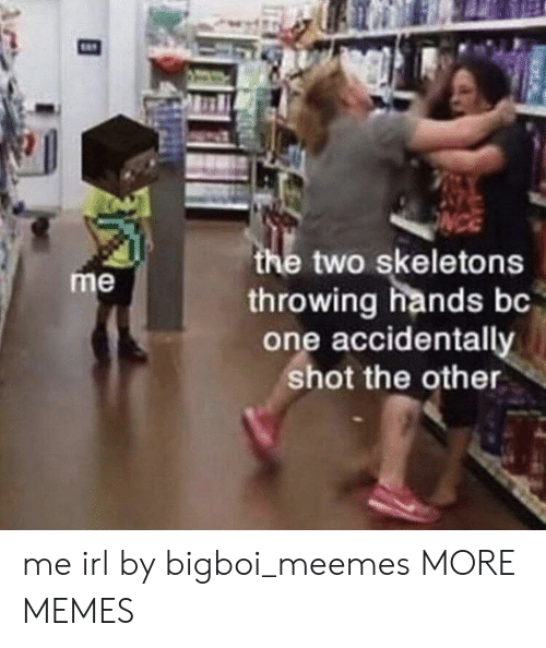 Dank, Memes, and Target: the two skeletons  throwing hands bc  one accidentally  shot the other  me me irl by bigboi_meemes MORE MEMES