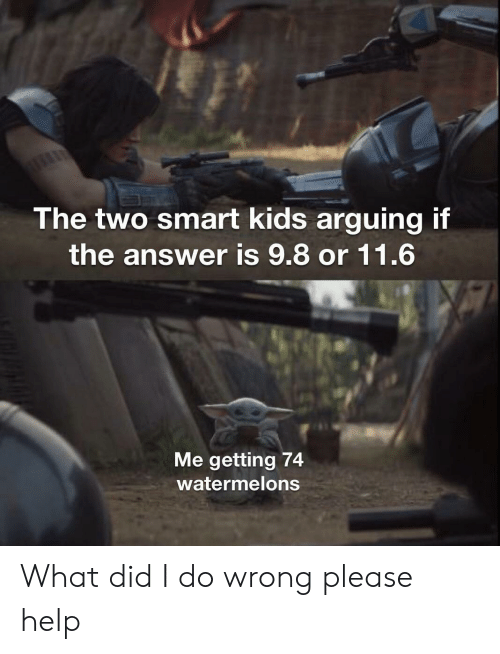 The Answer: The two smart kids arguing if  the answer is 9.8 or 11.6  Me getting 74  watermelons What did I do wrong please help