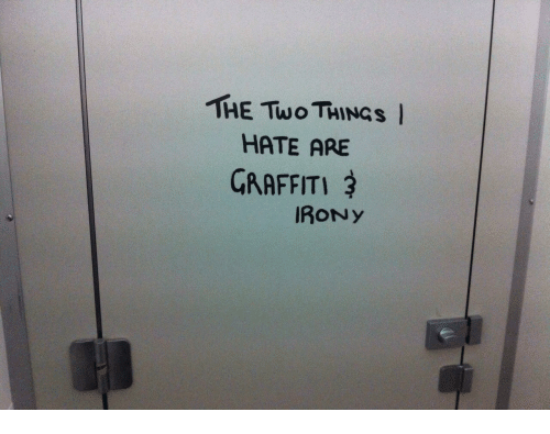 Graffiti, Irony, and Hate: THE Two THINGS I  HATE ARE  GRAFFITI  IRONY