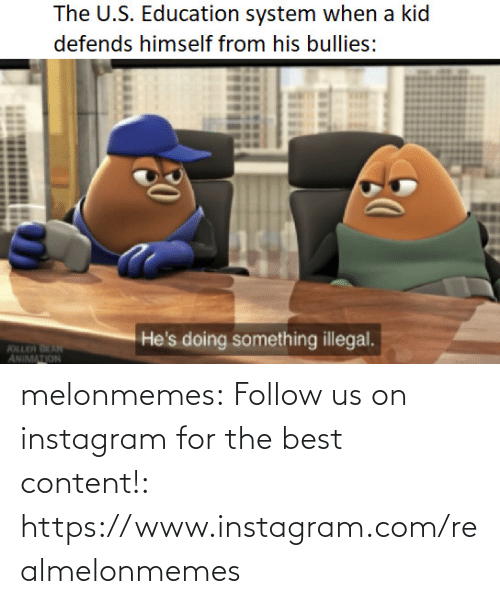The U: The U.S. Education system when a kid  defends himself from his bullies:  He's doing something illegal.  KILLER BEAN  ANIMATION melonmemes:  Follow us on instagram for the best content!: https://www.instagram.com/realmelonmemes