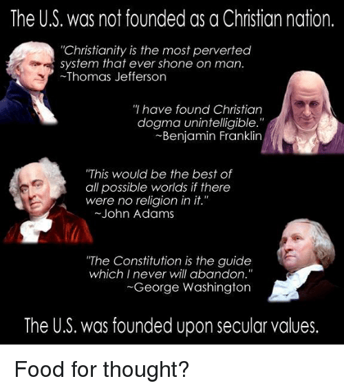 """Shone: The U.S. was not founded as a Christian nation.  """"Christianity is the most perverted  system that ever shone on man.  Thomas Jefferson  have found Christian  dogma unintelligible.  Benjamin Franklin  """"This would be the best of  all possible worlds if there  were no religion in  it.""""  John Adams  """"The Constitution is the guide  which I never will abandon.""""  George Washington  The U.S. was founded upon secular values. Food for thought?"""