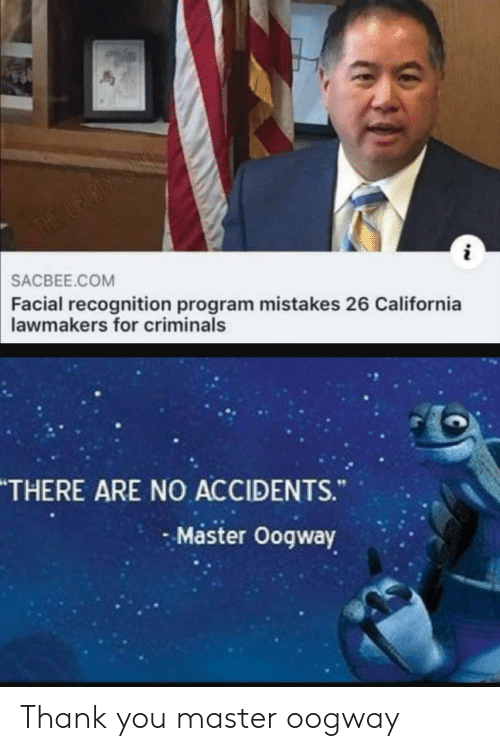 There Are No Accidents: THE UBERDY S  SACBEE.COM  Facial recognition program mistakes 26 California  lawmakers for criminals  THERE ARE NO ACCIDENTS.  Master Oogway Thank you master oogway