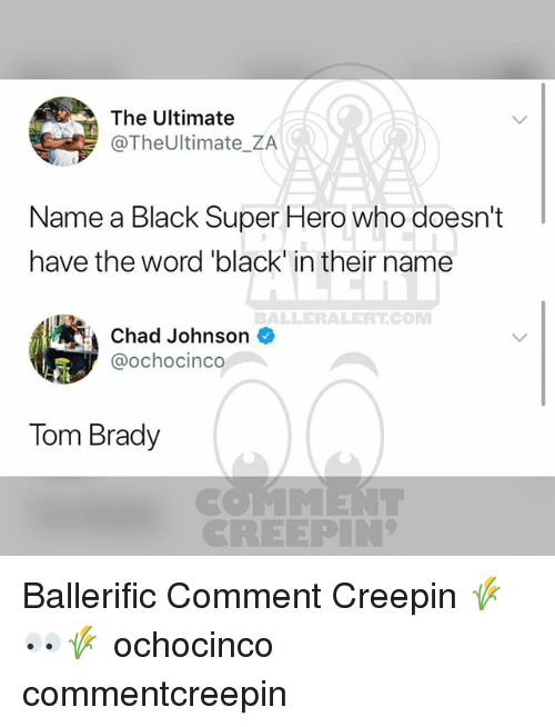 """Memes, Tom Brady, and Black: The Ultimate  @TheUltimate_ZA  Name a Black Super Hero who doesn't  have the word """"black in their name  BALLERALERTCONM  Chad Johnson  @ochocinco  Tom Brady  CREEPIN Ballerific Comment Creepin 🌾👀🌾 ochocinco commentcreepin"""