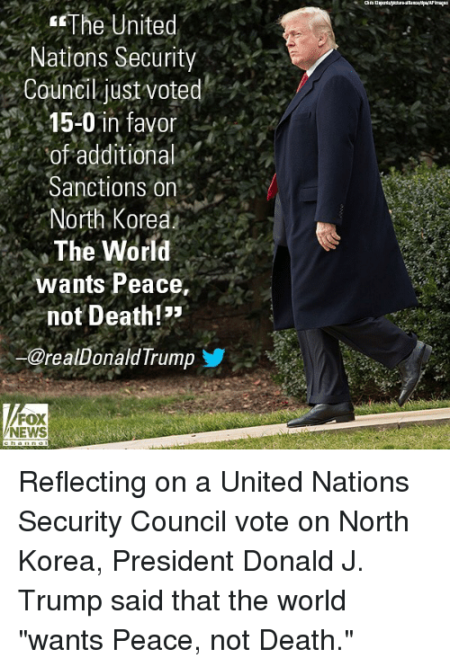 "Memes, News, and North Korea: The  United  Nations Security  Council just voted  15-0 in favor  of additional  Sanctions on  North Korea  The World  wants Peace,  not Death!  @realDonald Trumo  FOX  NEWS Reflecting on a United Nations Security Council vote on North Korea, President Donald J. Trump said that the world ""wants Peace, not Death."""