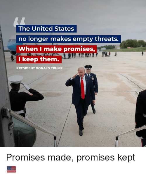 Donald Trump, Trump, and United: The United States  no longer makes empty threats.  When I make promises,  I keep them.  PRESIDENT DONALD TRUMP Promises made, promises kept 🇺🇸