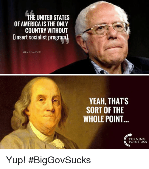 Bernie Sanders: THE UNITED STATES  OF AMERICA IS THE ONLY  COUNTRY WITHOUT  [insert socialist programl  BERNIE SANDERS  YEAH, THATS  SORT OF THE  WHOLE POINT  TURNING  POINT USA Yup! #BigGovSucks