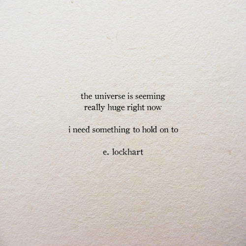 Universe, The Universe, and Huge: the universe is seeming  really huge right  now  i need something to hold on to  e. lockhart