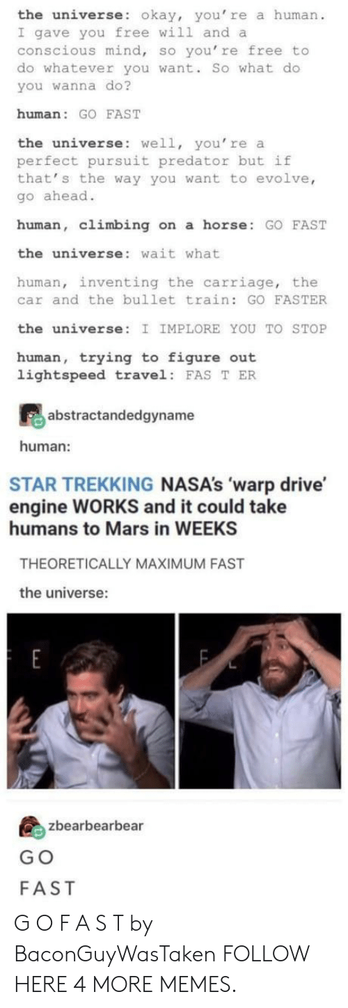 Climbing, Dank, and Memes: the universe: okay, you' re a human  I gave you free will and a  conscious mind, so you're free to  do whatever you want. So what do  you wanna do?  human: GO FAST  the universe: well, you're a  perfect pursuit predator but if  that' s the way you want to evolve,  go ahead.  human, climbing on a horse GO FAST  the universe: wait what  human, inventing the carriage, the  car and the bullet train: GO FASTER  the universe: I IMPLORE YOU TO STOP  human, trying to figure out  lightspeed travel FAS T ER  abstractandedgyname  human:  STAR TREKKING NASA's 'warp drive  engine WORKS and it could take  humans to Mars in WEEKS  THEORETICALLY MAXIMUM FAST  the universe:  島zbearbearbea  G O  FAST G O F A S T by BaconGuyWasTaken FOLLOW HERE 4 MORE MEMES.